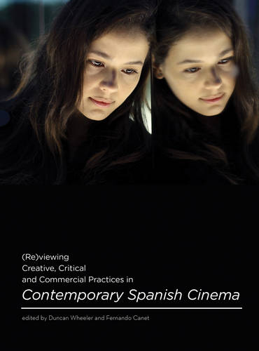 (Re)viewing Creative, Critical and Commercial Practices in Contemporary Spanish Cinema (Hardback)