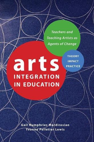 Arts Integration in Education: Teachers and Teaching Artists as Agents of Change - IB - Theatre in Education (Hardback)