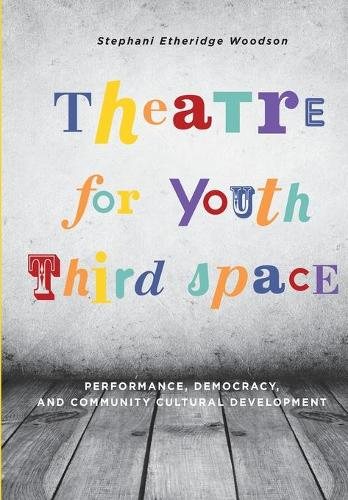 Theatre for Youth Third Space: Performance, Democracy, and Community Cultural Development - IB - Theatre in Education (Paperback)