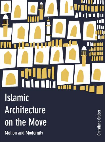 Islamic Architecture on the Move: Motion and Modernity (Hardback)