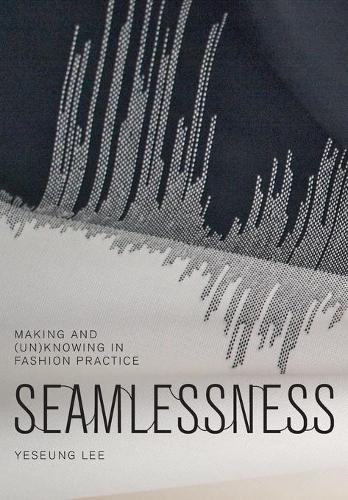 Seamlessness: Making and (Un)Knowing in Fashion Practice (Paperback)