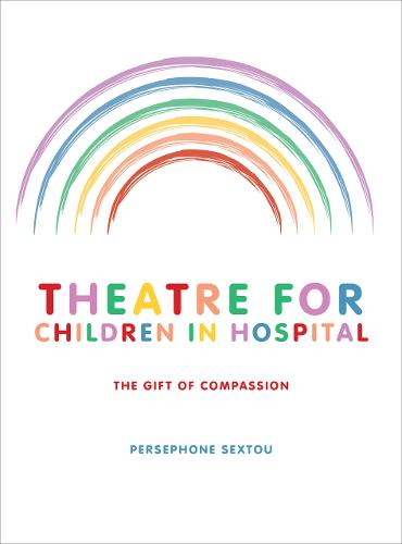 Theatre for Children in Hospital: The Gift of Compassion (Hardback)