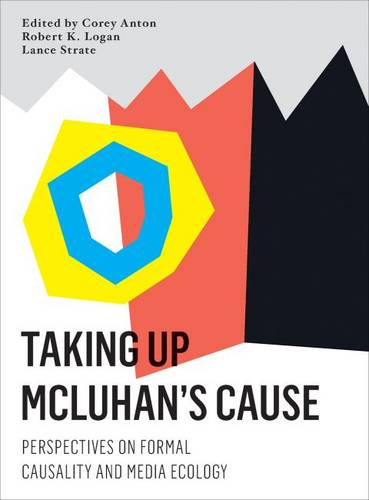 Taking Up Mcluhan's Cause: Perspectives on Formal Causality and Media Ecology (Hardback)