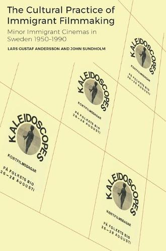 The Cultural Practice of Immigrant Filmmaking: The Conditions and Practices of Migrant Minor Cinemas in Sweden 1950-1990 (Hardback)
