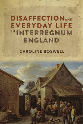 Disaffection and Everyday Life in Interregnum England - Studies in Early Modern Cultural, Political and Social History v. 29 (Hardback)