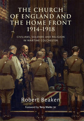 The Church of England and the Home Front, 1914-1918: Civilians, Soldiers and Religion in Wartime Colchester (Hardback)
