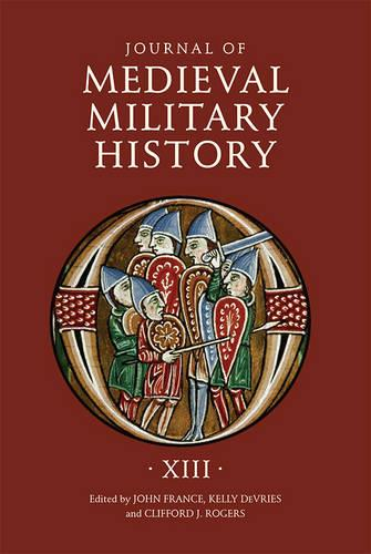 Journal of Medieval Military History: Volume XIII - Journal of Medieval Military History v. 13 (Hardback)
