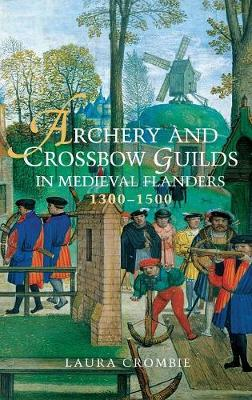 Archery and Crossbow Guilds in Medieval Flanders, 1300-1500 (Hardback)