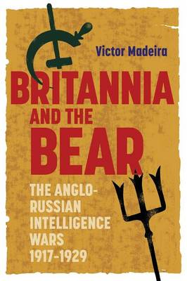 Britannia and the Bear: The Anglo-Russian Intelligence Wars, 1917-1929 - History of British Intelligence v. 4 (Paperback)