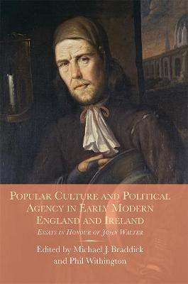 Popular Culture and Political Agency in Early Modern England and Ireland: Essays in Honour of John Walter - Studies in Early Modern Cultural, Political and Social History v. 26 (Hardback)
