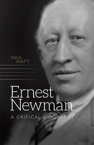 Ernest Newman: A Critical Biography - Music in Britain, 1600-2000 v. 16 (Hardback)