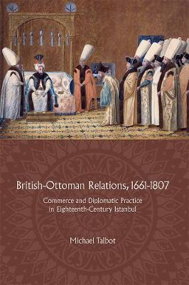 British-Ottoman Relations, 1661-1807: Commerce and Diplomatic Practice in Eighteenth-Century Istanbul (Hardback)
