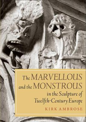 The Marvellous and the Monstrous in the Sculpture of Twelfth-Century Europe - Boydell Studies in Medieval Art and Architecture v. 5 (Paperback)