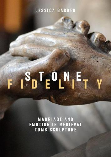 Stone Fidelity: Marriage and Emotion in Medieval Tomb Sculpture - Boydell Studies in Medieval Art and Architecture (Hardback)