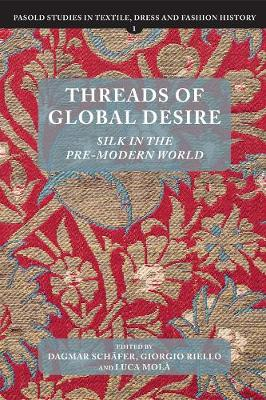Threads of Global Desire: Silk in the Pre-Modern World - Pasold Studies in Textile, Dress and Fashion History v. 1 (Hardback)