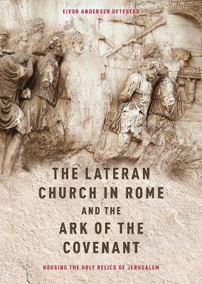 The Lateran Church in Rome and the Ark of the Covenant: Housing the Holy Relics of Jerusalem: with an edition and translation of the <I>Descriptio Lateranensis Ecclesiae</I> (BAV Reg. Lat. 712) - Studies in the History of Medieval Religion v. 48 (Hardback)