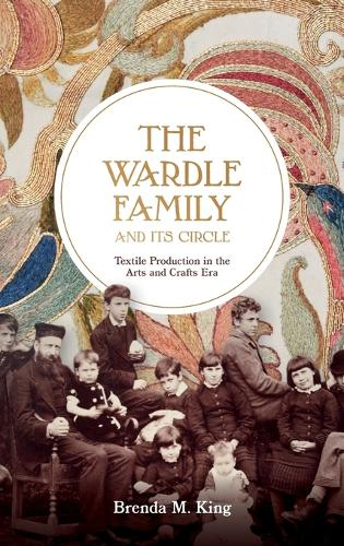 The Wardle Family and its Circle: Textile Production in the Arts and Crafts Era (Hardback)