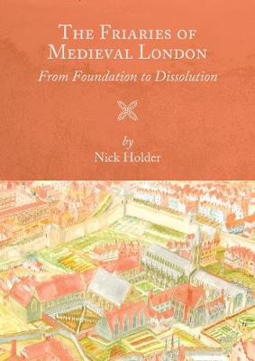 The Friaries of Medieval London: From Foundation to Dissolution - Studies in the History of Medieval Religion (Paperback)