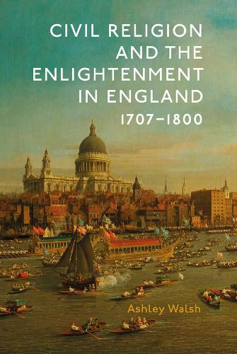 Civil Religion and the Enlightenment in England, 1707-1800 - Studies in Modern British Religious History v. 40 (Hardback)