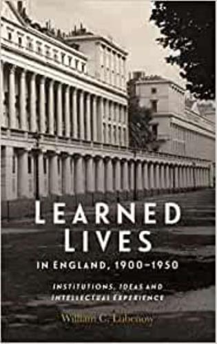 Learned Lives in England, 1900-1950 - Institutions, Ideas and Intellectual Experience (Hardback)
