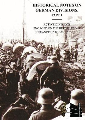 Historical Notes on German Divisions Engaged on the British Front in France Up to January 1918. Part 1. Active Divisions. (Paperback)