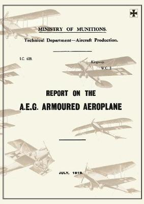 Report on the A.E.G. Armoured Aeroplane: July 1918reports on German Aircraft 4 (Paperback)