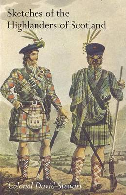 Sketches of the Character, Manners and Present State of the Highlanders of Scotlandwith Details of the Military Service of the Highland Regiments Vol 2 (Paperback)
