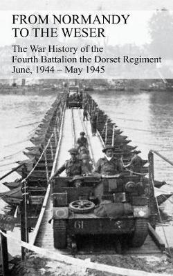 From Normandy to the Weser the War History of the Fourth Battalion the Dorset Regiment June, 1944 - May 1945 (Paperback)
