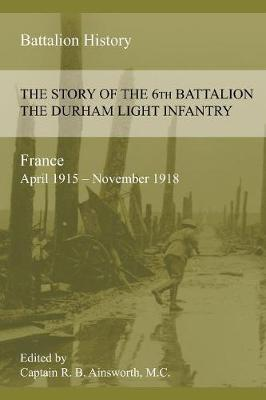 The Story of the 6th Battalion the Durham Light Infantry 1915-1918 (Paperback)