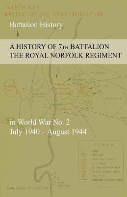 A History of 7th Battalion the Royal Norfolk Regiment in World War No. 2 July 1940 - August 1944 (Paperback)