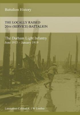 The History of the Locally Raised 20th (Service) Battalion the Durham Light Infantry (June 1915 - January 1919) (Paperback)