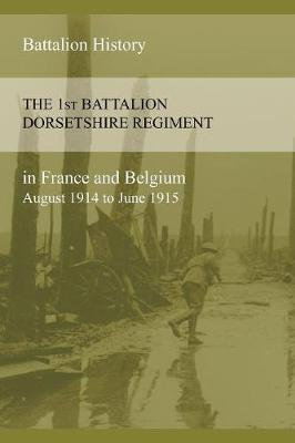 The 1st Battalion Dorsetshire Regiment in France and Belgium August 1914 to June 1915 (Paperback)