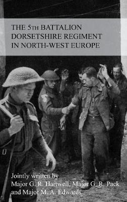 The Story of the 5th Battalion the Dorsetshire Regiment in North-West Europe 23rd June 1944 to 5th May 1945 (Paperback)