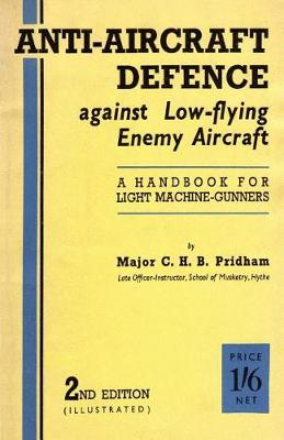 Anti-Aircrafft Defence Against Low-Flying Enemy Aircraft: A Handbook for Light Machine Gunners, Including Particulars of Notable Successes in Recent Fighting by Land and Sea (Paperback)