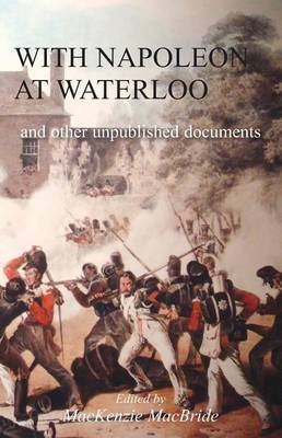 With Napoleon at Waterloo: and other unpublished documents on the Peninsula & Waterloo Campaigns. Also papers on Waterloo by the late Edward Bruce Low (Paperback)