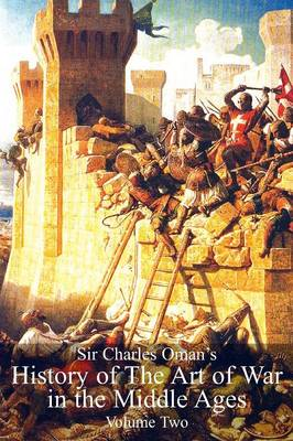 Sir Charles Oman's History of the Art of War in the Middle Ages, Volume 2 (Paperback)