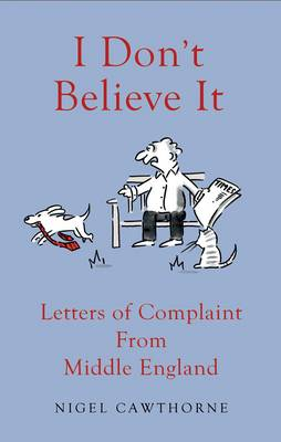 I Don't Believe it!: Outraged Letters from Middle England (Hardback)