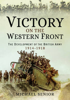 Victory on the Western Front: The Development of the British Army 1914-1918 (Hardback)