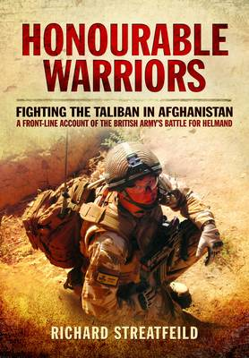 Honourable Warriors: Fighting the Taliban in Afghanistan - A Front-Line Account of the British Army's Battle for Helmand (Hardback)