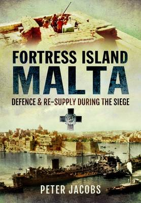 Fortress Island Malta: Defence and Re-Supply During the Siege (Hardback)