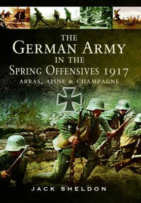 The German Army in the Spring Offensives 1917: Arras, Aisne and Champagne (Hardback)
