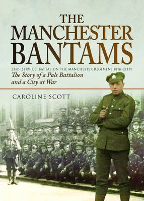 The Manchester Bantams: The Story of a Pals Battalion and a City at War - 23rd (Service) Battalion the Manchester Regiment (8th City) (Hardback)