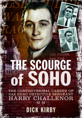 The Scourge of Soho: The Controversial Career of SAS Hero Detective Sergeant Harry Challenor MM (Paperback)