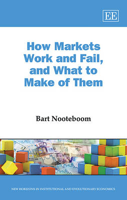 How Markets Work and Fail, and What to Make of Them - New Horizons in Institutional and Evolutionary Economics Series (Hardback)