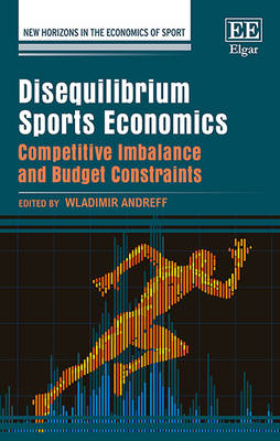 Disequilibrium Sports Economics: Competitive Imbalance and Budget Constraints - New Horizons in the Economics of Sport Series (Hardback)