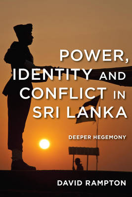 Power, Identity and Conflict in Sri Lanka: Deeper Hegemony (Paperback)