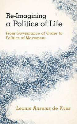 Re-Imagining a Politics of Life: From Governance of Order to Politics of Movement (Hardback)