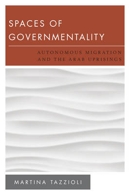 Spaces of Governmentality: Autonomous Migration and the Arab Uprisings - New Politics of Autonomy (Paperback)