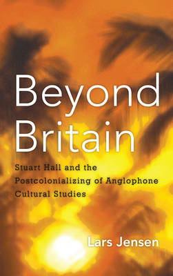 Beyond Britain: Stuart Hall and the Postcolonializing of Anglophone Cultural Studies (Paperback)