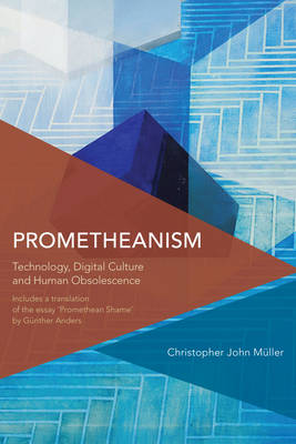 Prometheanism: Technology, Digital Culture and Human Obsolescence - Critical Perspectives on Theory, Culture and Politics (Hardback)